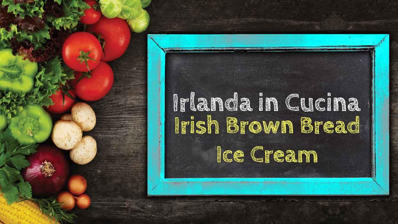 Irlanda in Cucina – Irish Brown Bread Ice Cream