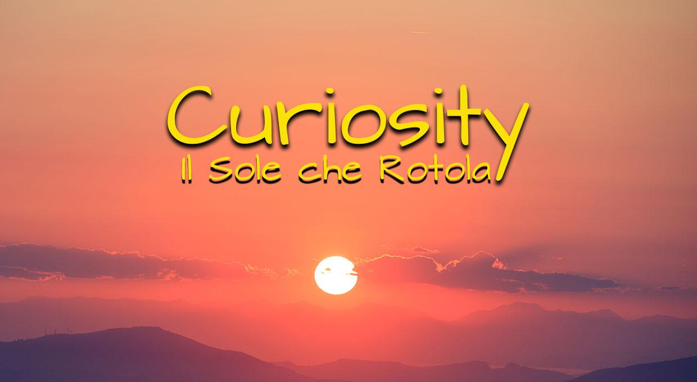 Curiosity –  Il Sole che Rotola