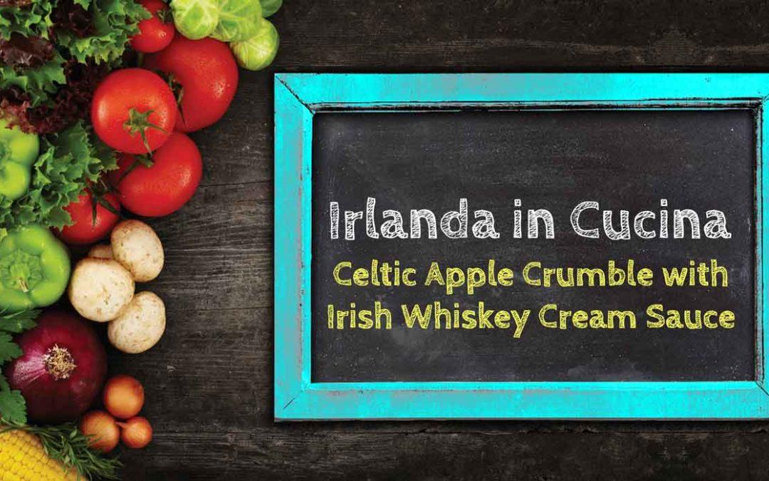 Irlanda in Cucina – Celtic Apple Crumble with Irish Whiskey Cream Sauce