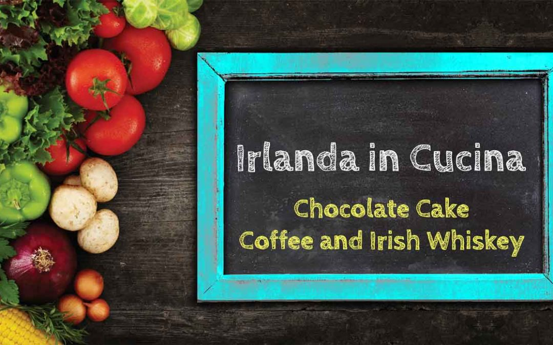 Irlanda in Cucina – Chocolate Cake, Coffee and Irish Whiskey